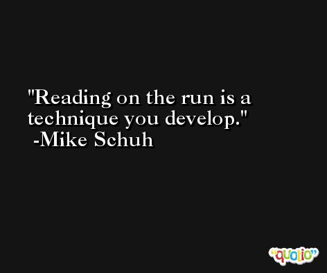 Reading on the run is a technique you develop. -Mike Schuh