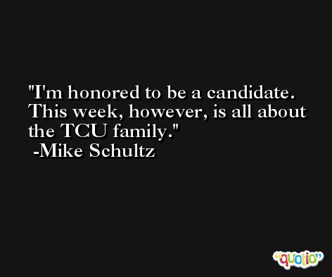 I'm honored to be a candidate. This week, however, is all about the TCU family. -Mike Schultz