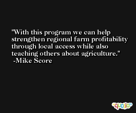 With this program we can help strengthen regional farm profitability through local access while also teaching others about agriculture. -Mike Score