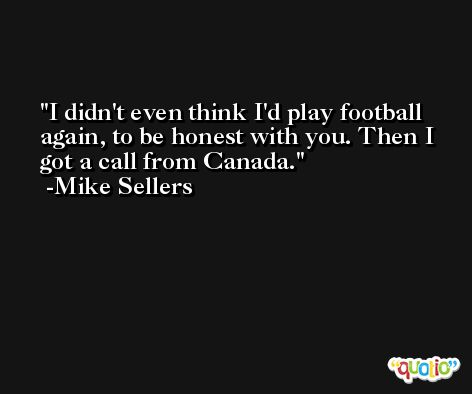 I didn't even think I'd play football again, to be honest with you. Then I got a call from Canada. -Mike Sellers