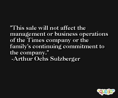 This sale will not affect the management or business operations of the Times company or the family's continuing commitment to the company. -Arthur Ochs Sulzberger