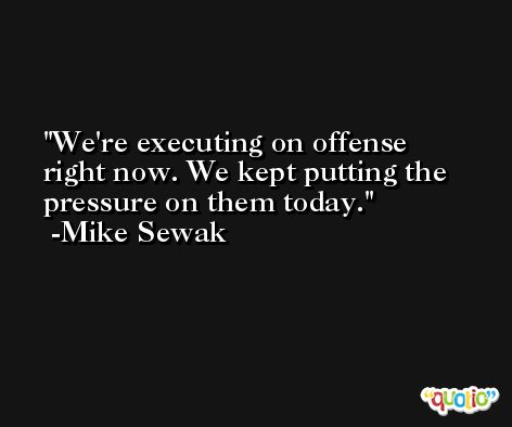We're executing on offense right now. We kept putting the pressure on them today. -Mike Sewak