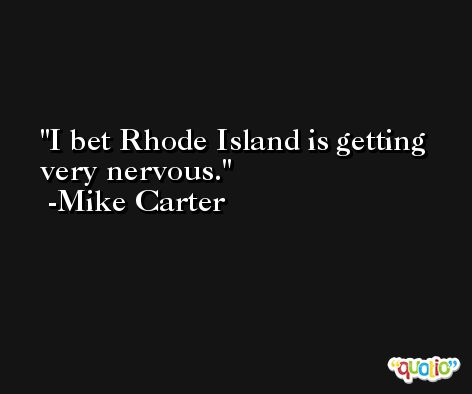 I bet Rhode Island is getting very nervous. -Mike Carter