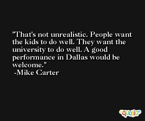That's not unrealistic. People want the kids to do well. They want the university to do well. A good performance in Dallas would be welcome. -Mike Carter