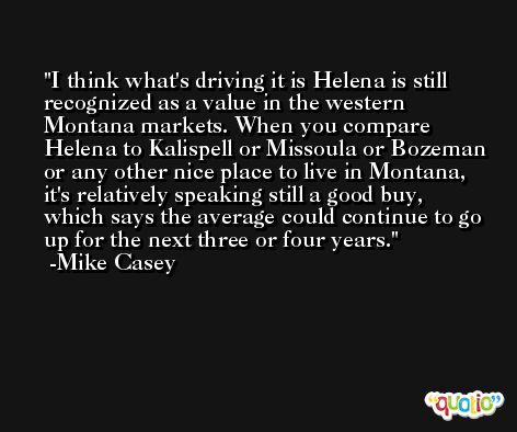 I think what's driving it is Helena is still recognized as a value in the western Montana markets. When you compare Helena to Kalispell or Missoula or Bozeman or any other nice place to live in Montana, it's relatively speaking still a good buy, which says the average could continue to go up for the next three or four years. -Mike Casey
