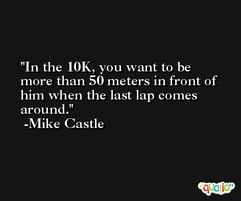 In the 10K, you want to be more than 50 meters in front of him when the last lap comes around. -Mike Castle