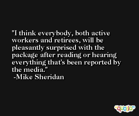 I think everybody, both active workers and retirees, will be pleasantly surprised with the package after reading or hearing everything that's been reported by the media. -Mike Sheridan