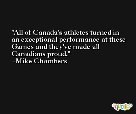 All of Canada's athletes turned in an exceptional performance at these Games and they've made all Canadians proud. -Mike Chambers