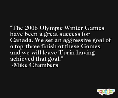 The 2006 Olympic Winter Games have been a great success for Canada. We set an aggressive goal of a top-three finish at these Games and we will leave Turin having achieved that goal. -Mike Chambers