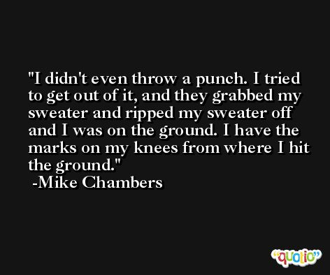 I didn't even throw a punch. I tried to get out of it, and they grabbed my sweater and ripped my sweater off and I was on the ground. I have the marks on my knees from where I hit the ground. -Mike Chambers