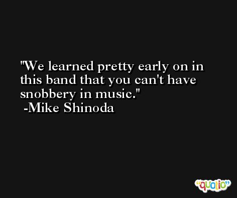 We learned pretty early on in this band that you can't have snobbery in music. -Mike Shinoda