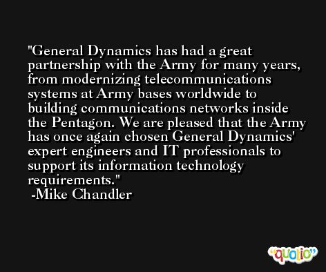 General Dynamics has had a great partnership with the Army for many years, from modernizing telecommunications systems at Army bases worldwide to building communications networks inside the Pentagon. We are pleased that the Army has once again chosen General Dynamics' expert engineers and IT professionals to support its information technology requirements. -Mike Chandler