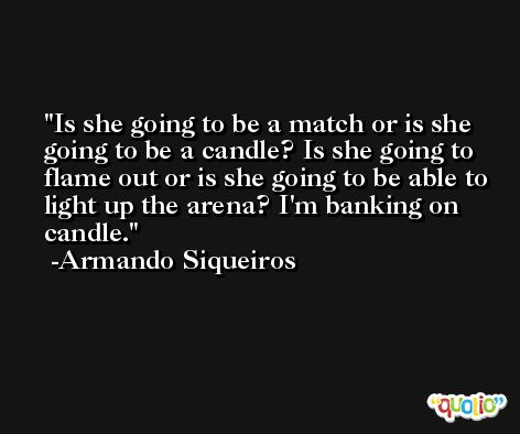 Is she going to be a match or is she going to be a candle? Is she going to flame out or is she going to be able to light up the arena? I'm banking on candle. -Armando Siqueiros