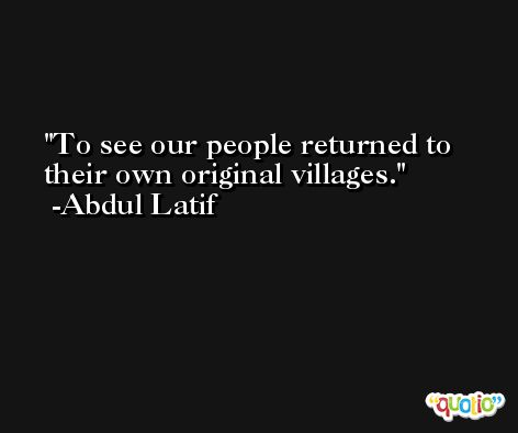 To see our people returned to their own original villages. -Abdul Latif