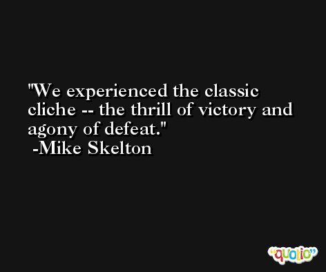 We experienced the classic cliche -- the thrill of victory and agony of defeat. -Mike Skelton