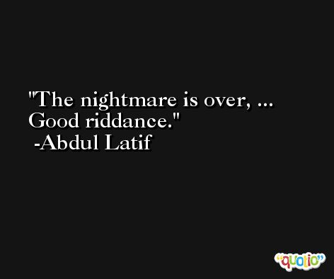 The nightmare is over, ... Good riddance. -Abdul Latif