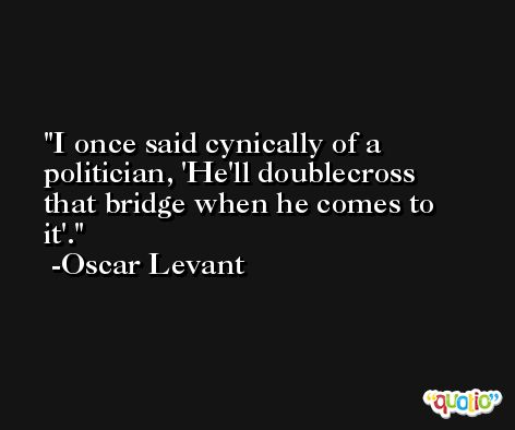 I once said cynically of a politician, 'He'll doublecross that bridge when he comes to it'. -Oscar Levant