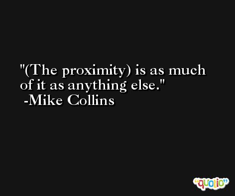 (The proximity) is as much of it as anything else. -Mike Collins
