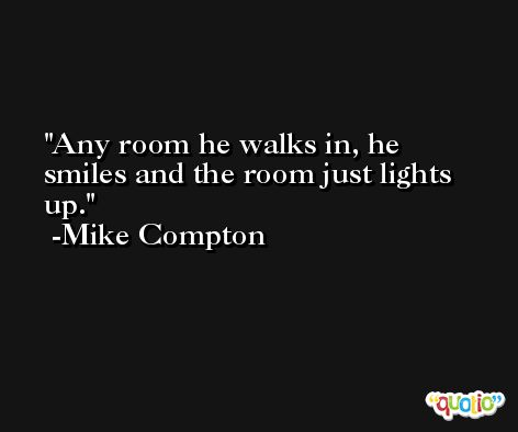 Any room he walks in, he smiles and the room just lights up. -Mike Compton