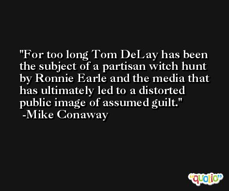 For too long Tom DeLay has been the subject of a partisan witch hunt by Ronnie Earle and the media that has ultimately led to a distorted public image of assumed guilt. -Mike Conaway