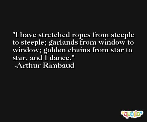 I have stretched ropes from steeple to steeple; garlands from window to window; golden chains from star to star, and I dance. -Arthur Rimbaud