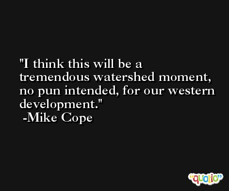 I think this will be a tremendous watershed moment, no pun intended, for our western development. -Mike Cope