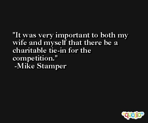 It was very important to both my wife and myself that there be a charitable tie-in for the competition. -Mike Stamper