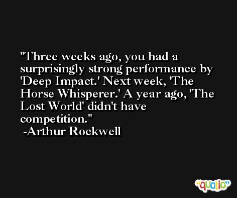 Three weeks ago, you had a surprisingly strong performance by 'Deep Impact.' Next week, 'The Horse Whisperer.' A year ago, 'The Lost World' didn't have competition. -Arthur Rockwell