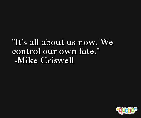 It's all about us now. We control our own fate. -Mike Criswell