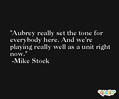 Aubrey really set the tone for everybody here. And we're playing really well as a unit right now. -Mike Stock