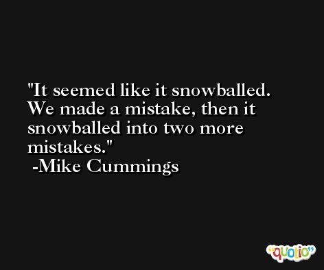 It seemed like it snowballed. We made a mistake, then it snowballed into two more mistakes. -Mike Cummings