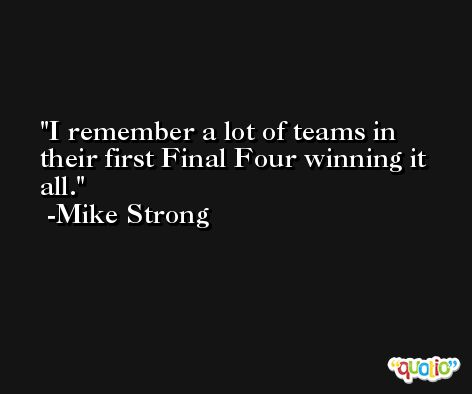 I remember a lot of teams in their first Final Four winning it all. -Mike Strong