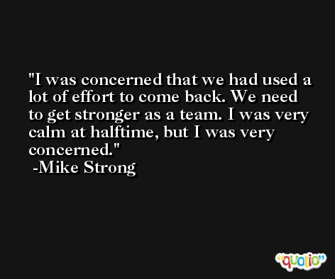 I was concerned that we had used a lot of effort to come back. We need to get stronger as a team. I was very calm at halftime, but I was very concerned. -Mike Strong