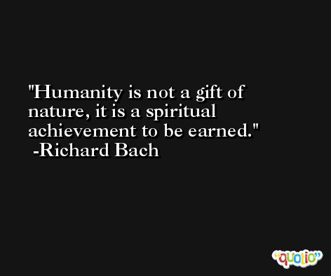Humanity is not a gift of nature, it is a spiritual achievement to be earned. -Richard Bach