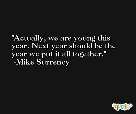 Actually, we are young this year. Next year should be the year we put it all together. -Mike Surrency