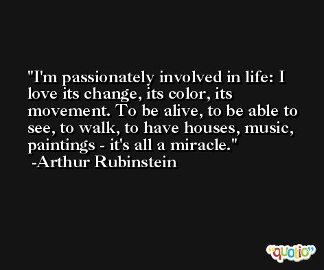 I'm passionately involved in life: I love its change, its color, its movement. To be alive, to be able to see, to walk, to have houses, music, paintings - it's all a miracle. -Arthur Rubinstein