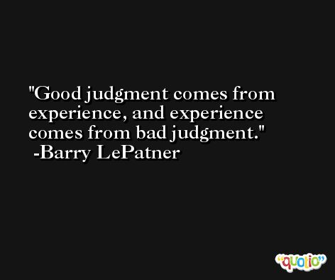 Good judgment comes from experience, and experience comes from bad judgment. -Barry LePatner