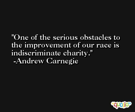 One of the serious obstacles to the improvement of our race is indiscriminate charity. -Andrew Carnegie