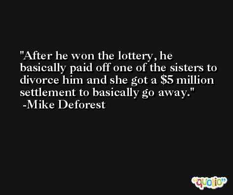 After he won the lottery, he basically paid off one of the sisters to divorce him and she got a $5 million settlement to basically go away. -Mike Deforest