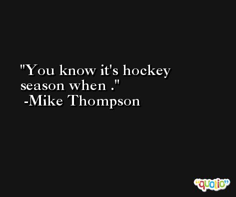You know it's hockey season when . -Mike Thompson