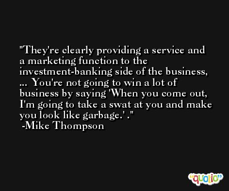 They're clearly providing a service and a marketing function to the investment-banking side of the business, ... You're not going to win a lot of business by saying 'When you come out, I'm going to take a swat at you and make you look like garbage.' . -Mike Thompson