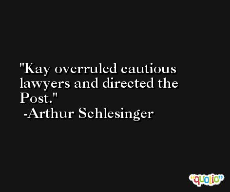 Kay overruled cautious lawyers and directed the Post. -Arthur Schlesinger
