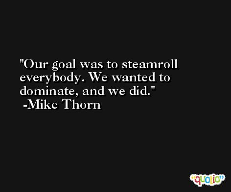Our goal was to steamroll everybody. We wanted to dominate, and we did. -Mike Thorn