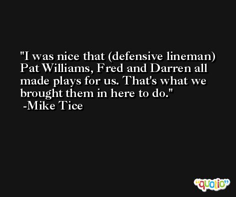 I was nice that (defensive lineman) Pat Williams, Fred and Darren all made plays for us. That's what we brought them in here to do. -Mike Tice