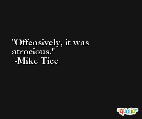 Offensively, it was atrocious. -Mike Tice