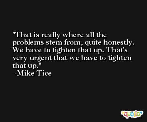 That is really where all the problems stem from, quite honestly. We have to tighten that up. That's very urgent that we have to tighten that up. -Mike Tice