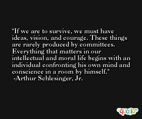 If we are to survive, we must have ideas, vision, and courage. These things are rarely produced by committees. Everything that matters in our intellectual and moral life begins with an individual confronting his own mind and conscience in a room by himself. -Arthur Schlesinger, Jr.