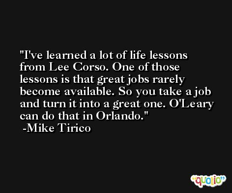 I've learned a lot of life lessons from Lee Corso. One of those lessons is that great jobs rarely become available. So you take a job and turn it into a great one. O'Leary can do that in Orlando. -Mike Tirico
