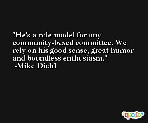 He's a role model for any community-based committee. We rely on his good sense, great humor and boundless enthusiasm. -Mike Diehl