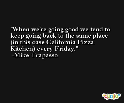 When we're going good we tend to keep going back to the same place (in this case California Pizza Kitchen) every Friday. -Mike Trapasso